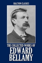 The Collected Works of Edward Bellamy: 20 Books and Short Stories by Edward Bellamy