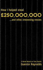 How I helped steal £250,000,000...and other interesting stories by Quentin Reynolds