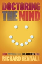 Doctoring the Mind: Why psychiatric treatments fail by Richard P Bentall