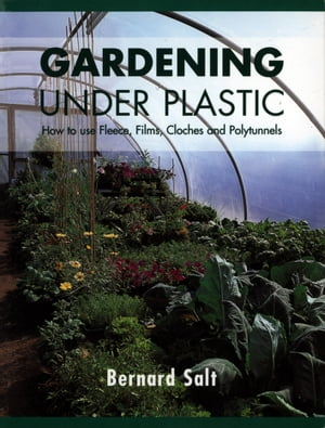 Gardening Under Plastic How to Use Fleece,  Films,  Cloches and Polytunnels