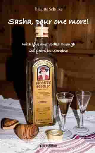 Sasha, pour one more!: With love and vodka through 25 years in Ukraine by Brigitte Schulze