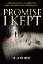 The Promise I Kept: A mother's journey to save a child from the poverty and squalor of post-Cold War Romania by Adele Rickerby