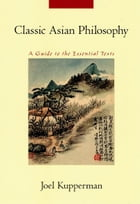 Classic Asian Philosophy: A Guide to the Essential Texts by Joel J. Kupperman