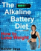 The Alkaline Battery Diet by Melvin Java
