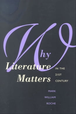 Book Why Literature Matters in the 21st Century by Dean Mark William Roche