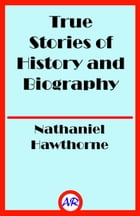 True Stories of History and Biography (Illustrated) by Nathaniel Hawthorne