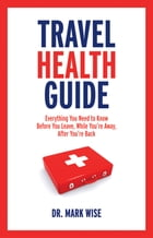Travel Health Guide: Everything You Need to Know Before You Leave, While You're Away, After You're Back by Mark Wise