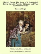 Heart's Desire: The Story of A Contented Town, Certain Peculiar Citizens, and Two Fortunate Lovers by Emerson Hough