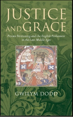 Justice and Grace Private Petitioning and the English Parliament in the Late Middle Ages