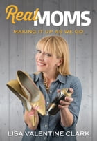 Real Moms: Making It Up As We Go by Lisa Valentine Clard