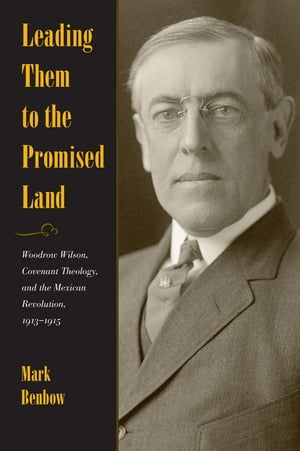 Leading Them to the Promised Land Woodrow Wilson,  Covenant Theology,  and the Mexican Revolution,  1913 - 1915