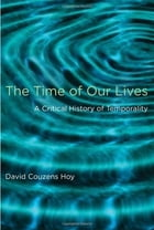 The Time of Our Lives: A Critical History of Temporality by David Couzens Hoy