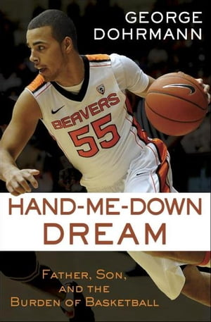 Hand-Me-Down Dream (Essay): Father, Son, and the Burden of Basketball by George Dohrmann