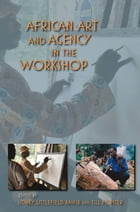 African Art and Agency in the Workshop by Sidney Littlefield Kasfir