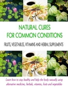 Natural Cures for Common Conditions: Learn How to Stay Healthy and Help the Body Naturally Using Alternative Medicine, Herbals, Vitamins, Fruits and V by Stacey Chillemi