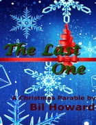 The Last One: A Christmas Parable by Bil Howard