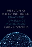 The Future of Foreign Intelligence: Privacy and Surveillance in a Digital Age by Laura K. Donohue