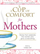 A Cup of Comfort for Mothers: Stories that celebrate the women who give us everything by Colleen Sell