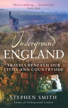Underground England: Travels Beneath Our Cities and Country by Stephen Smith