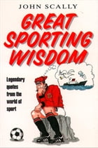 Great Sporting Wisdom: Legendary Quotes from the World of Sport by John Scally