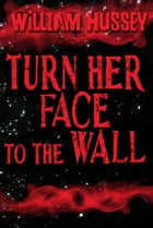 Turn Her Face to the Wall (Free short story) by William Hussey