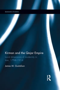 Kirman and the Qajar Empire: Local Dimensions of Modernity in Iran, 1794-1914