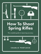 How To Shoot Spring Rifles: The complete guide to improving accuracy by Charlie Portlock