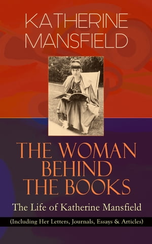 KATHERINE MANSFIELD - The Woman Behind The Books: The Life of Katherine Mansfield (Including Her Letters, Journals, Essays & Articles) by Katherine Mansfield