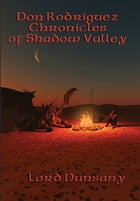 Don Rodriguez Chronicles of Shadow Valley: With linked Table of Contents by Lord Dunsany