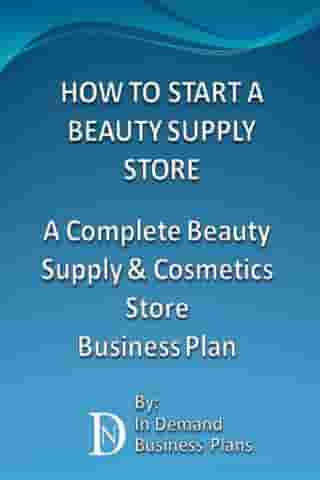 How To Start A Beauty Supply Store: A Complete Beauty Supply & Cosmetics Store Business Plan by In Demand Business Plans