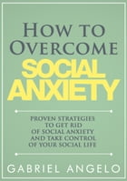 How to Overcome Social Anxiety: Proven Strategies to Get Rid of Social Anxiety and Take Control of Your Social Life by Gabriel Angelo