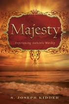 Majesty: Experiencing Authentic Worship by S Joseph Kidder