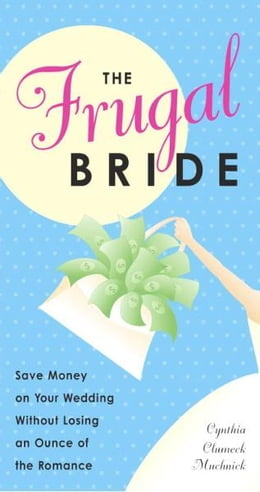 Book The Frugal Bride: Save Money on Your Wedding Without Losing an Ounce of the Romance by Cynthia Clumeck Muchnick