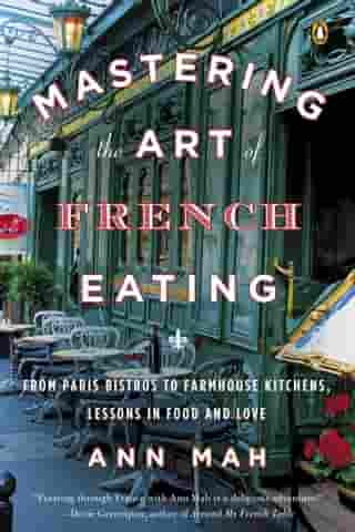Mastering the Art of French Eating: From Paris Bistros to Farmhouse Kitchens, Lessons in Food and Love by Ann Mah