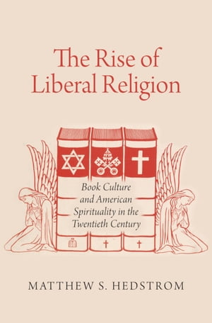 The Rise of Liberal Religion Book Culture and American Spirituality in the Twentieth Century