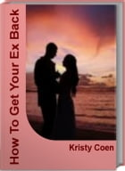How To Get Your Ex Back: The Proven Step-By-Step System to Restore Your Relationship! by Kristy Coen