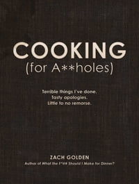 Cooking (for A**holes): Terrible things I've done. Tasty apologies. Little to no remorse.