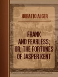 Frank and Fearless; or, The Fortunes of Jasper Kent b6035404-90bc-4264-acea-474017ab313c