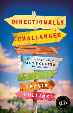 Directionally Challenged: How to Find and Follow God's Course for Your Life by Travis Collins