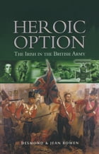 Heroic Option: The Irish in the British Army by Bowen