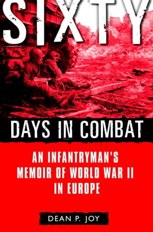 Sixty Days in Combat An Infantryman's Memoir of World War II in Europe