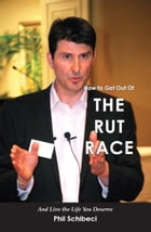 How to Get Out of the Rut Race: And Live the Life You Deserve by Phil Schibeci