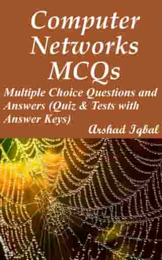 Computer Networks MCQs: Multiple Choice Questions and Answers (Quiz & Tests with Answer Keys) by Arshad Iqbal