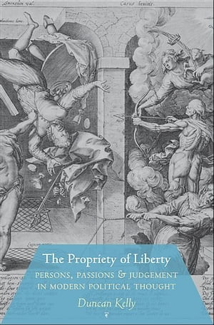 The Propriety of Liberty Persons,  Passions,  and Judgement in Modern Political Thought