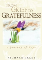 From Grief to Gratefulness: A Journey of Hope by Richard Exley