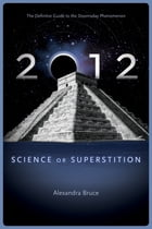 2012: Science or Superstition (The Definitive Guide to the Doomsday Phenomenon) by Alexandra Bruce