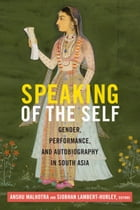 Speaking of the Self: Gender, Performance, and Autobiography in South Asia by Anshu Malhotra