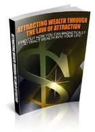 Attracting Wealth Through The Law Of Attraction by Anonymous
