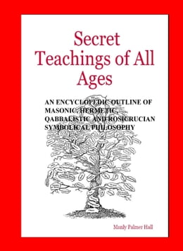 Book The Secret Teachings of All Ages: AN ENCYCLOPEDIC OUTLINE OF MASONIC, HERMETIC, QABBALISTIC AND… by Manly Palmer Hall