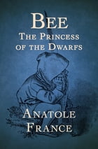 Bee: The Princess of the Dwarfs by Anatole France